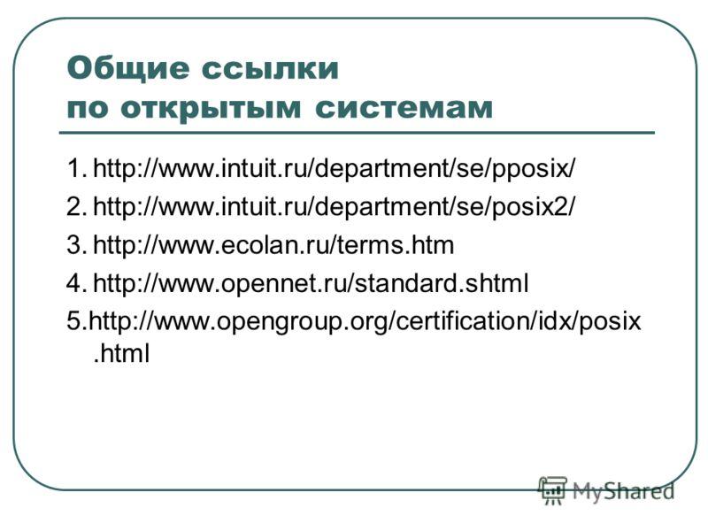 Общие ссылки по открытым системам 1.http://www.intuit.ru/department/se/pposix/ 2.http://www.intuit.ru/department/se/posix2/ 3.http://www.ecolan.ru/terms.htm 4.http://www.opennet.ru/standard.shtml 5.http://www.opengroup.org/certification/idx/posix.htm