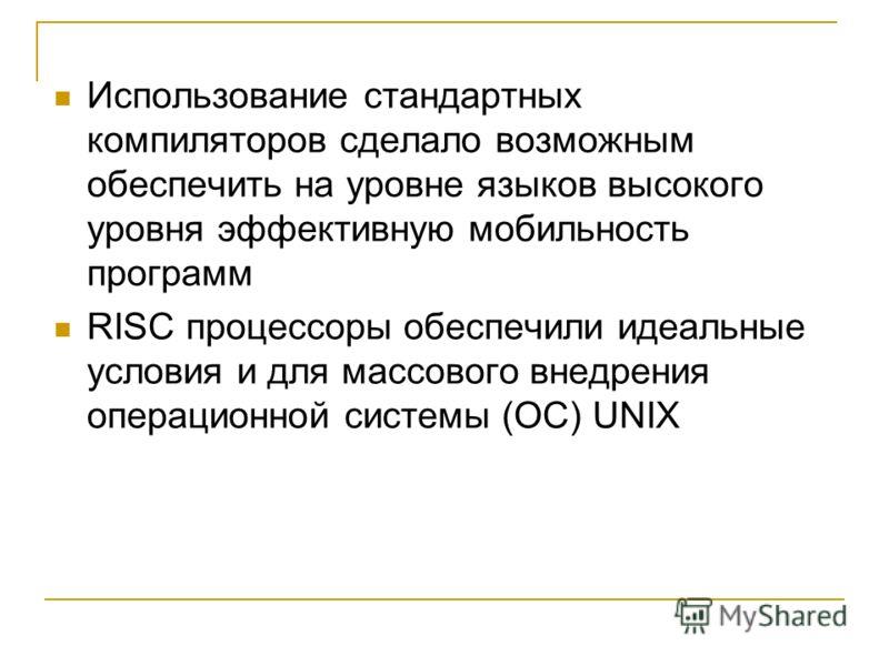 Использование стандартных компиляторов сделало возможным обеспечить на уровне языков высокого уровня эффективную мобильность программ RISC процессоры обеспечили идеальные условия и для массового внедрения операционной системы (ОС) UNIX
