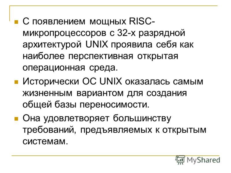 С появлением мощных RISC- микропроцессоров с 32-х разрядной архитектурой UNIX проявила себя как наиболее перспективная открытая операционная среда. Исторически OC UNIX оказалась самым жизненным вариантом для создания общей базы переносимости. Она удо