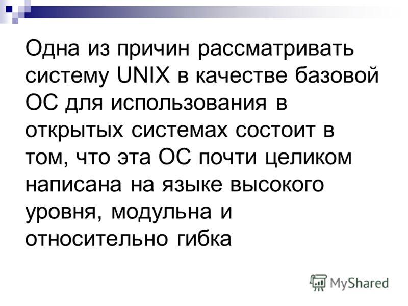 Одна из причин рассматривать систему UNIX в качестве базовой ОС для использования в открытых системах состоит в том, что эта ОС почти целиком написана на языке высокого уровня, модульна и относительно гибка