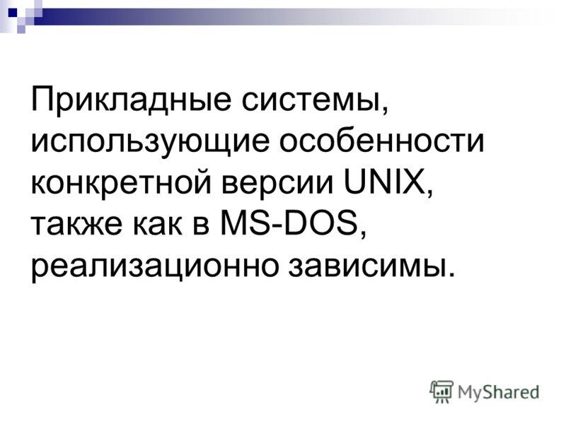 Прикладные системы, использующие особенности конкретной версии UNIX, также как в MS-DOS, реализационно зависимы.