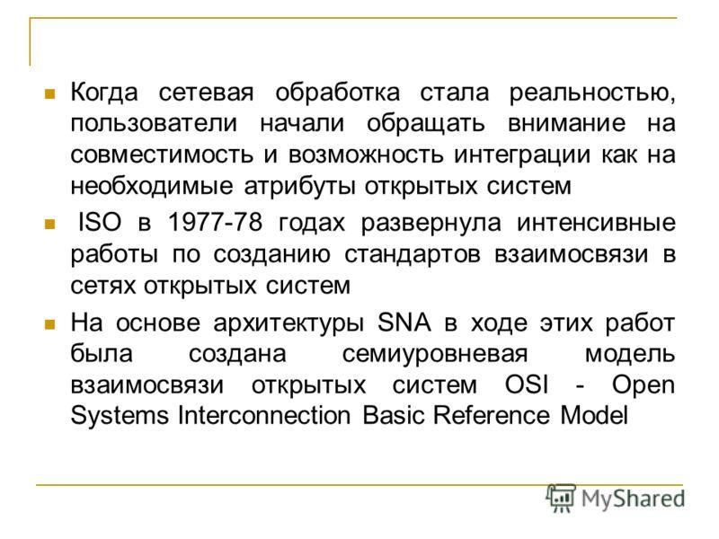 Когда сетевая обработка стала реальностью, пользователи начали обращать внимание на совместимость и возможность интеграции как на необходимые атрибуты открытых систем ISO в 1977-78 годах развернула интенсивные работы по созданию стандартов взаимосвяз
