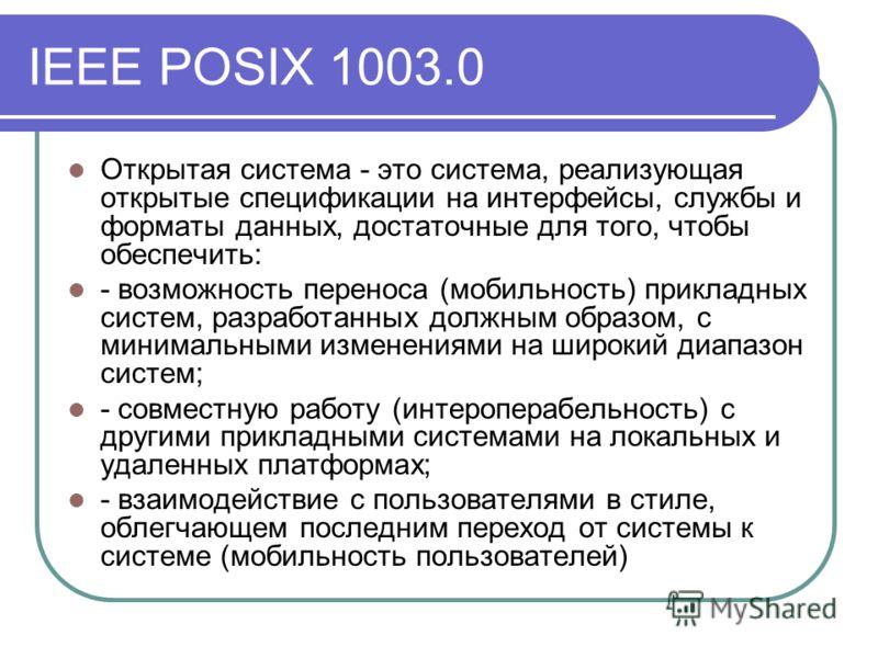 IEEE POSIX 1003.0 Открытая система - это система, реализующая открытые спецификации на интерфейсы, службы и форматы данных, достаточные для того, чтобы обеспечить: - возможность переноса (мобильность) прикладных систем, разработанных должным образом,