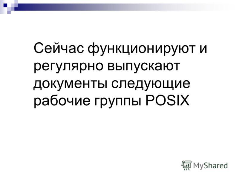 Сейчас функционируют и регулярно выпускают документы следующие рабочие группы POSIX