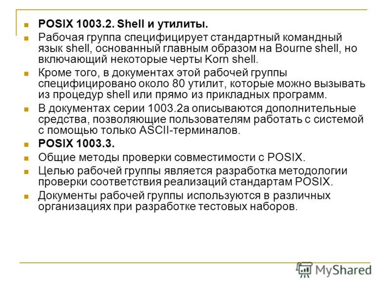 POSIX 1003.2. Shell и утилиты. Рабочая группа специфицирует стандартный командный язык shell, основанный главным образом на Bourne shell, но включающий некоторые черты Korn shell. Кроме того, в документах этой рабочей группы специфицировано около 80