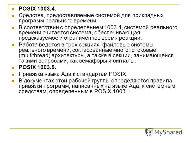 POSIX 1003.4. Средства, предоставляемые системой для прикладных программ реального времени. В соответствии с определением 1003.4, системой реального времени считается система, обеспечивающая предсказуемое и ограниченное время реакции. Работа ведется