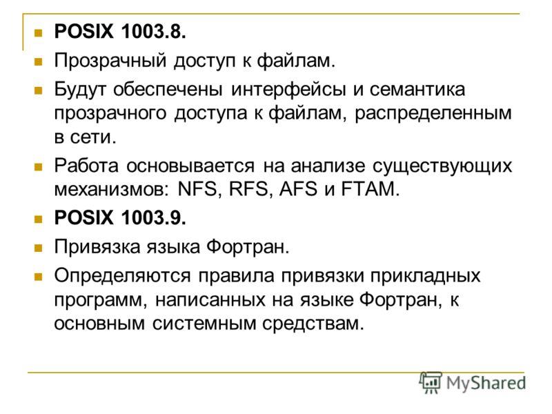 POSIX 1003.8. Прозрачный доступ к файлам. Будут обеспечены интерфейсы и семантика прозрачного доступа к файлам, распределенным в сети. Работа основывается на анализе существующих механизмов: NFS, RFS, AFS и FTAM. POSIX 1003.9. Привязка языка Фортран.