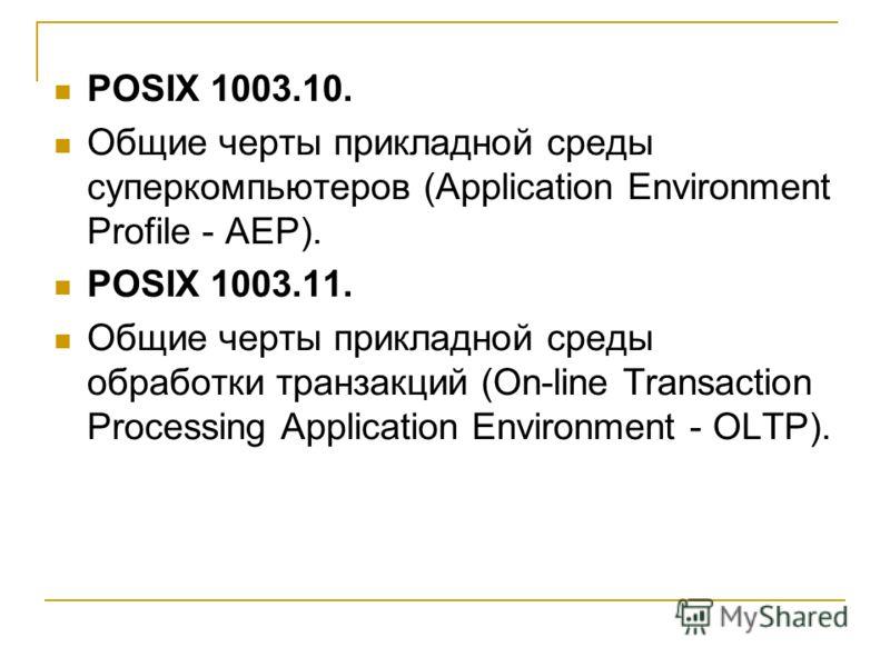 POSIX 1003.10. Общие черты прикладной среды суперкомпьютеров (Application Environment Profile - AEP). POSIX 1003.11. Общие черты прикладной среды обработки транзакций (On-line Transaction Processing Application Environment - OLTP).