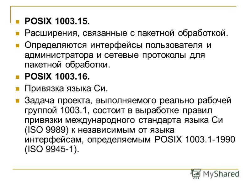 POSIX 1003.15. Расширения, связанные с пакетной обработкой. Определяются интерфейсы пользователя и администратора и сетевые протоколы для пакетной обработки. POSIX 1003.16. Привязка языка Си. Задача проекта, выполняемого реально рабочей группой 1003.