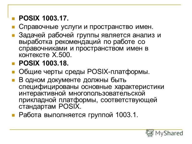 POSIX 1003.17. Справочные услуги и пространство имен. Задачей рабочей группы является анализ и выработка рекомендаций по работе со справочниками и пространством имен в контексте X.500. POSIX 1003.18. Общие черты среды POSIX-платформы. В одном докумен