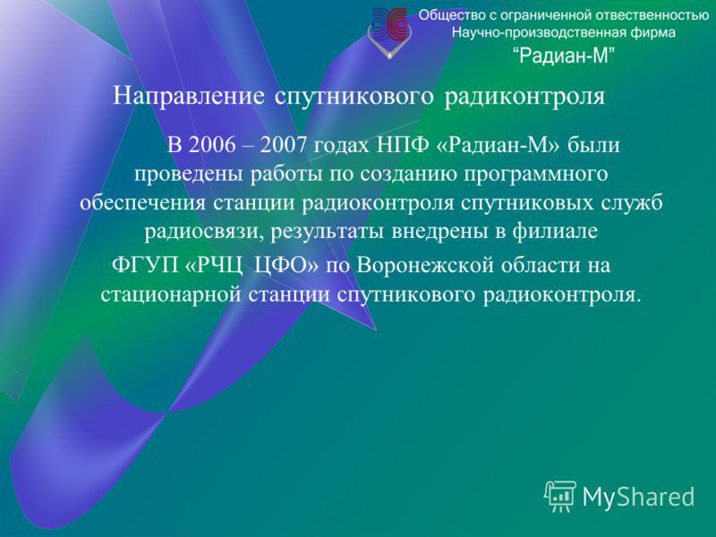 Направление спутникового радиконтроля В 2006 – 2007 годах НПФ «Радиан-М» были проведены работы по созданию программного обеспечения станции радиоконтроля спутниковых служб радиосвязи, результаты внедрены в филиале ФГУП «РЧЦ ЦФО» по Воронежской област