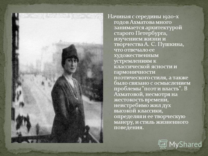 Начиная с середины 1920-х годов Ахматова много занимается архитектурой старого Петербурга, изучением жизни и творчества А. С. Пушкина, что отвечало ее художественным устремлениям к классической ясности и гармоничности поэтического стиля, а также было