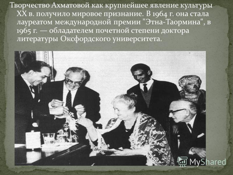 Творчество Ахматовой как крупнейшее явление культуры XX в. получило мировое признание. В 1964 г. она стала лауреатом международной премии Этна-Таормина, в 1965 г. обладателем почетной степени доктора литературы Оксфордского университета.