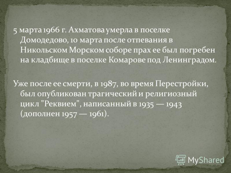 5 марта 1966 г. Ахматова умерла в поселке Домодедово, 10 марта после отпевания в Никольском Морском соборе прах ее был погребен на кладбище в поселке Комарове под Ленинградом. Уже после ее смерти, в 1987, во время Перестройки, был опубликован трагиче
