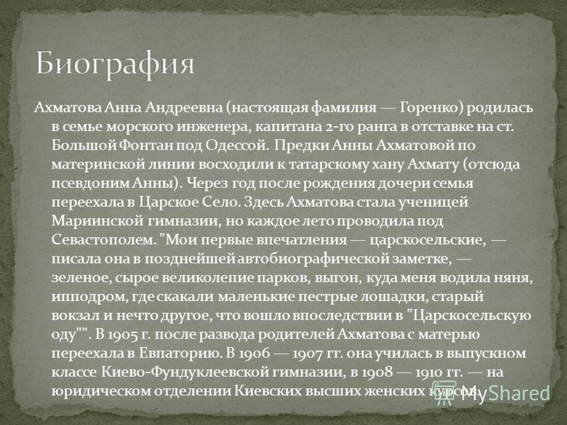 Ахматова Анна Андреевна (настоящая фамилия Горенко) родилась в семье морского инженера, капитана 2-го ранга в отставке на ст. Большой Фонтан под Одессой. Предки Анны Ахматовой по материнской линии восходили к татарскому хану Ахмату (отсюда псевдоним
