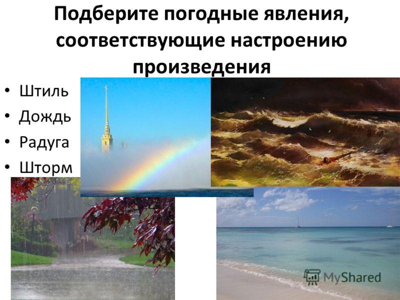 Подберите погодные явления, соответствующие настроению произведения Штиль Дождь Радуга Шторм