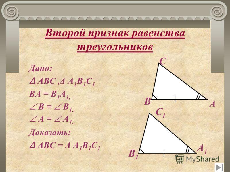Второй признак равенства треугольников ТЕОРЕМА Если сторона и два прилежащих к ней угла одного треугольника соответственно равны стороне и двум прилежащим к ней углам другого треугольника, то такие треугольники равны