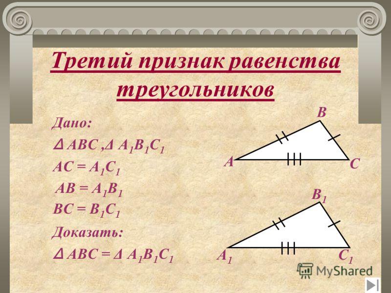 Третий признак равенства треугольников ТЕОРЕМА Если три стороны одного треугольника соответственно равны трем сторонам другого треугольника, то такие треугольники равны.