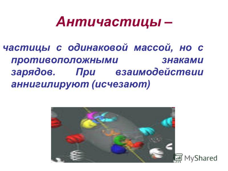 Античастицы – частицы с одинаковой массой, но с противоположными знаками зарядов. При взаимодействии аннигилируют (исчезают)