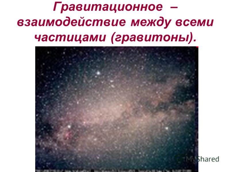 Гравитационное – взаимодействие между всеми частицами (гравитоны).