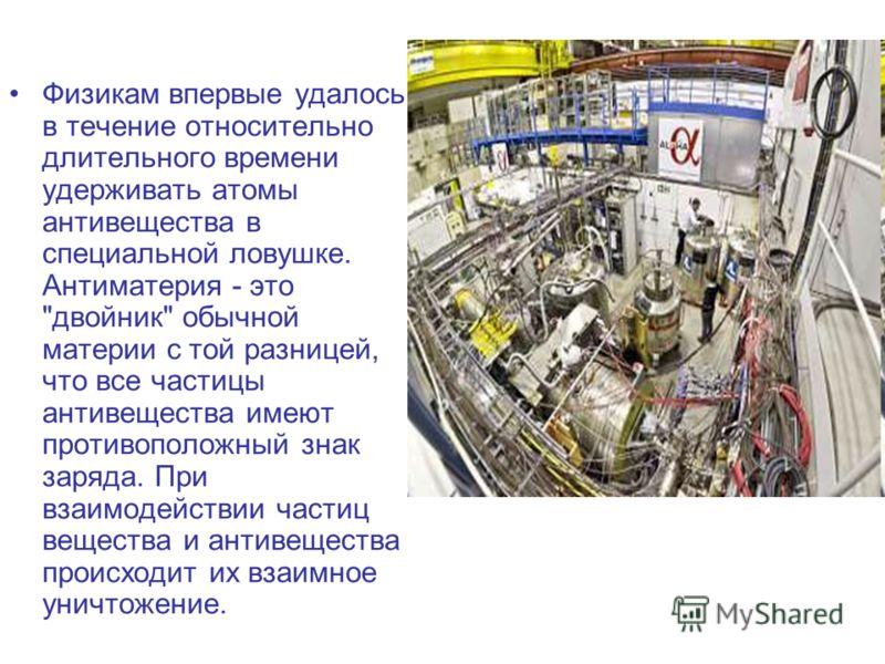 Физикам впервые удалось в течение относительно длительного времени удерживать атомы антивещества в специальной ловушке. Антиматерия - это