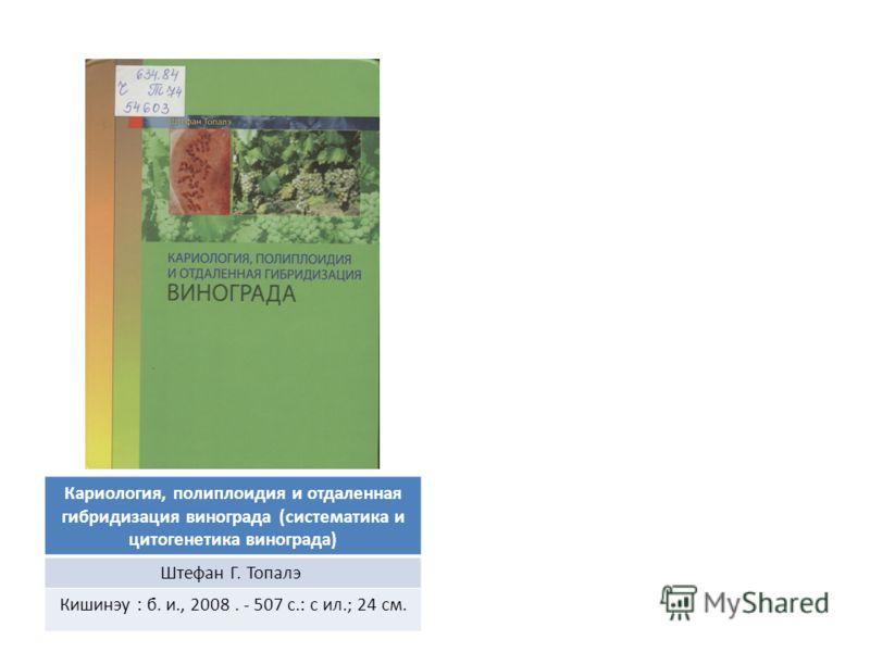 Кариология, полиплоидия и отдаленная гибридизация винограда (систематика и цитогенетика винограда) Штефан Г. Топалэ Кишинэу : б. и., 2008. - 507 с.: с ил.; 24 см.