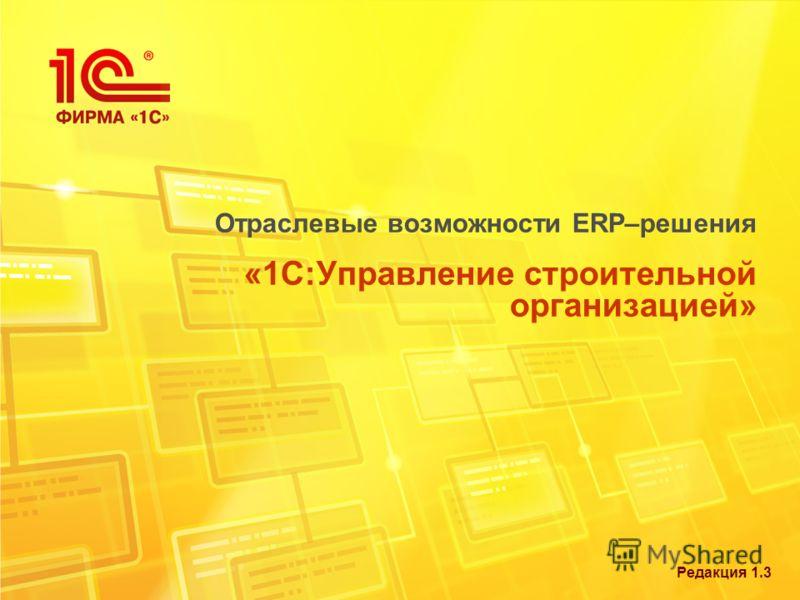 Отраслевые возможности ERP–решения «1С:Управление строительной организацией» Редакция 1.3