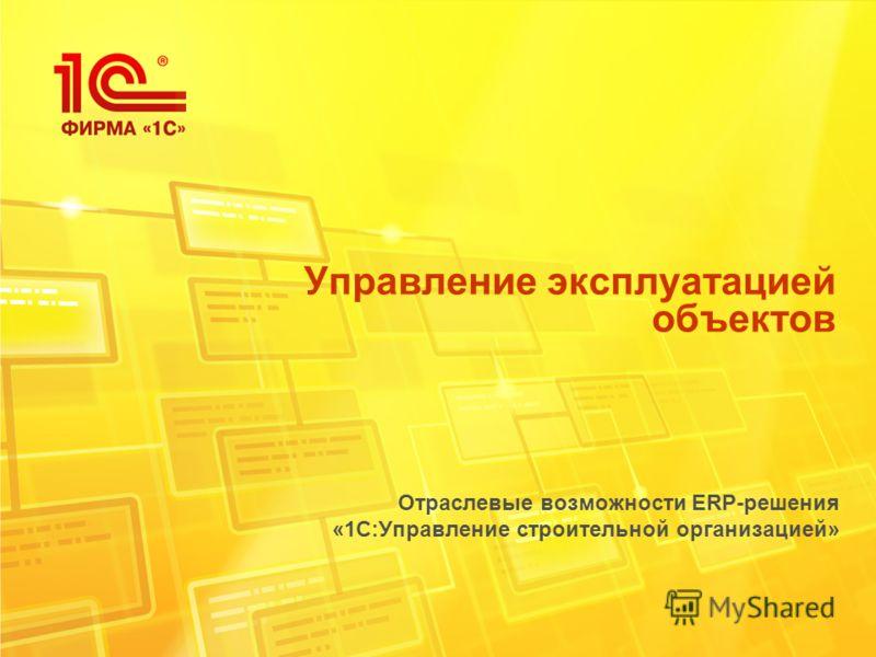 Управление эксплуатацией объектов Отраслевые возможности ERP-решения «1С:Управление строительной организацией»