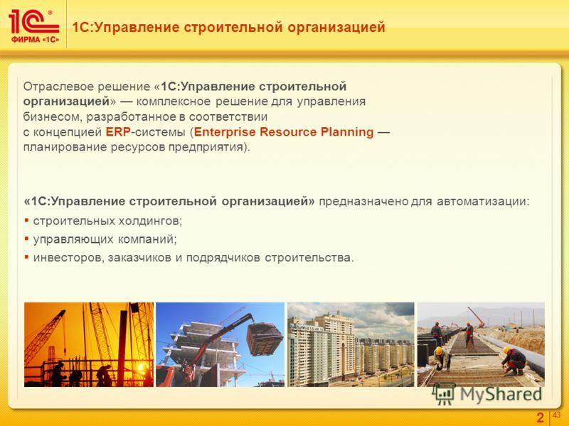 2 4343 Отраслевое решение «1С:Управление строительной организацией» комплексное решение для управления бизнесом, разработанное в соответствии с концепцией ERP-системы (Enterprise Resource Planning планирование ресурсов предприятия). «1С:Управление ст