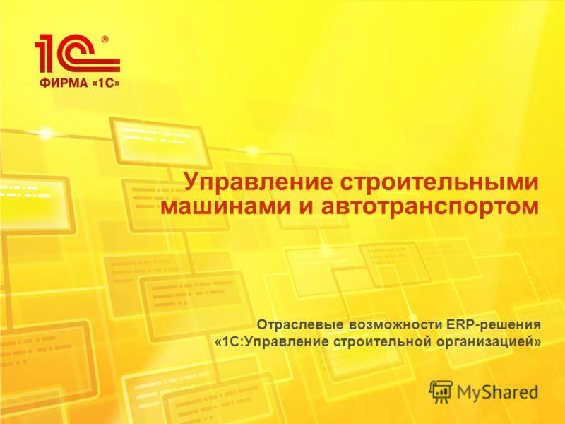 Управление строительными машинами и автотранспортом Отраслевые возможности ERP-решения «1С:Управление строительной организацией»