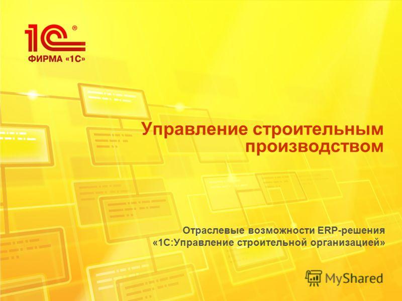 Управление строительным производством Отраслевые возможности ERP-решения «1С:Управление строительной организацией»