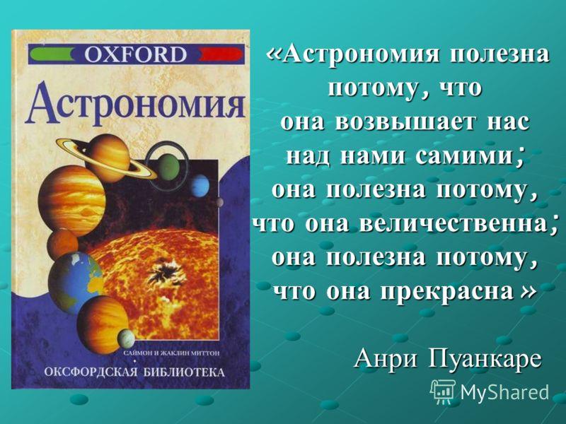 « Астрономия полезна потому, что она возвышает нас над нами самими ; она полезна потому, что она величественна ; она полезна потому, что она прекрасна » Анри Пуанкаре