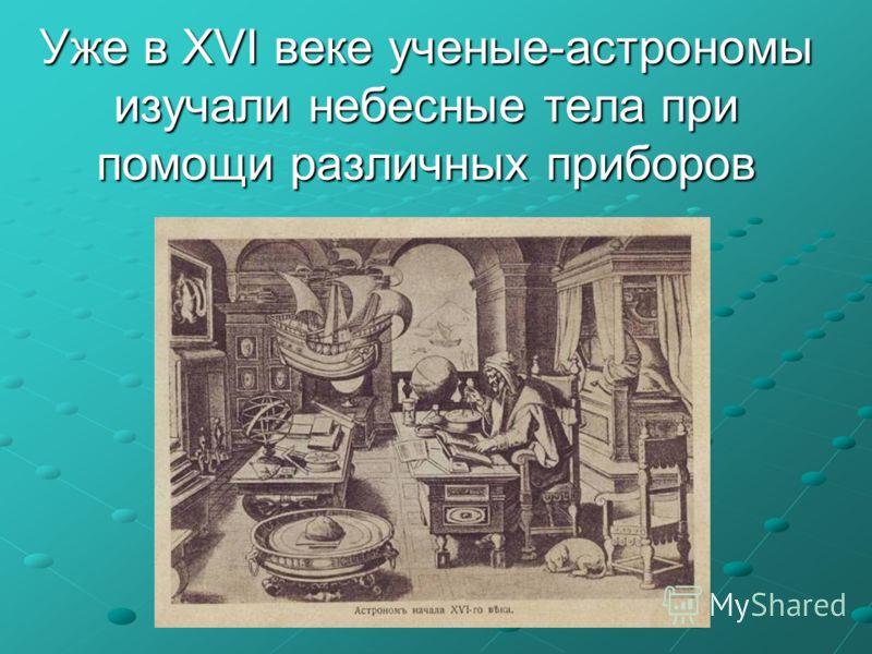 Уже в XVI веке ученые-астрономы изучали небесные тела при помощи различных приборов