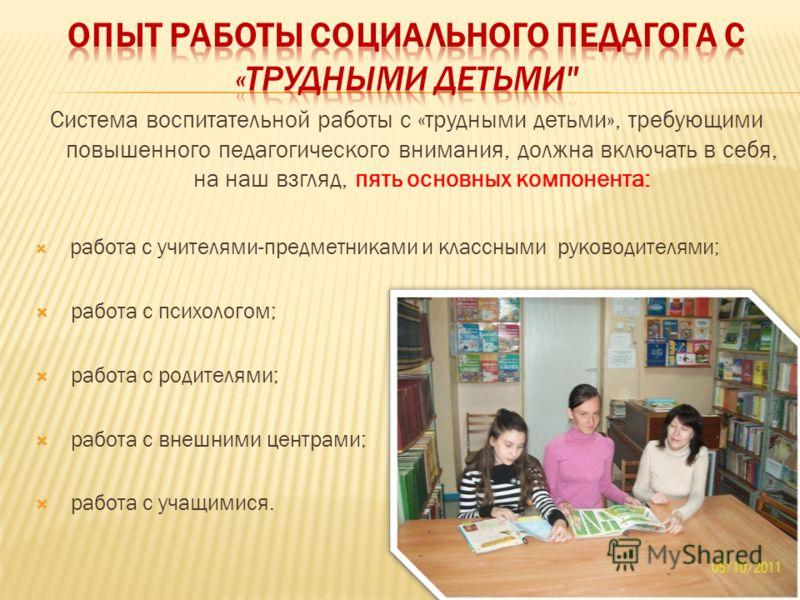 Система воспитательной работы с «трудными детьми», требующими повышенного педагогического внимания, должна включать в себя, на наш взгляд, пять основных компонента: работа с учителями-предметниками и классными руководителями; работа с психологом; раб