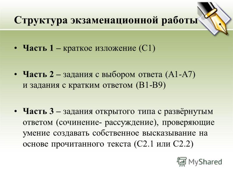 Структура экзаменационной работы Часть 1 – краткое изложение (С1) Часть 2 – задания с выбором ответа (А1-А7) и задания с кратким ответом (В1-В9) Часть 3 – задания открытого типа с развёрнутым ответом (сочинение- рассуждение), проверяющие умение созда