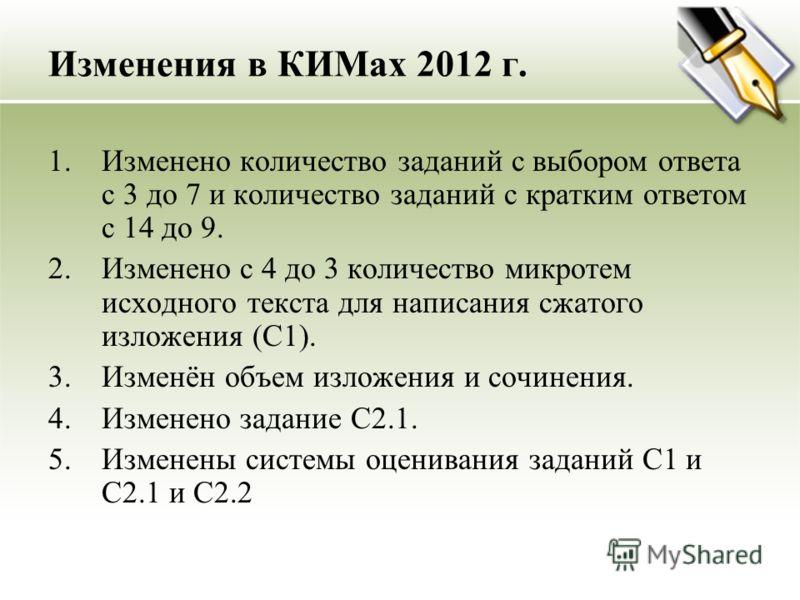 Изменения в КИМах 2012 г. 1.Изменено количество заданий с выбором ответа с 3 до 7 и количество заданий с кратким ответом с 14 до 9. 2.Изменено с 4 до 3 количество микротем исходного текста для написания сжатого изложения (С1). 3.Изменён объем изложен