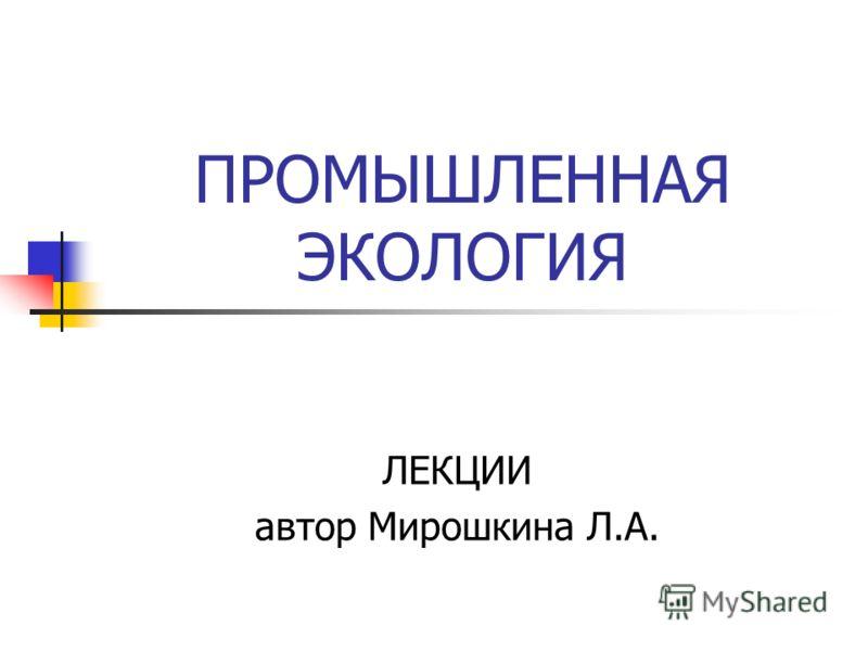 ПРОМЫШЛЕННАЯ ЭКОЛОГИЯ ЛЕКЦИИ автор Мирошкина Л.А.