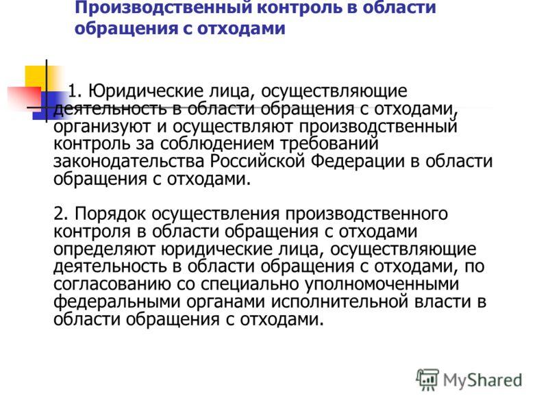 Производственный контроль в области обращения с отходами 1. Юридические лица, осуществляющие деятельность в области обращения с отходами, организуют и осуществляют производственный контроль за соблюдением требований законодательства Российской Федера