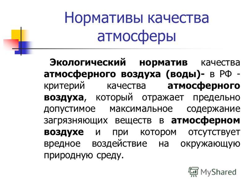 Нормативы качества атмосферы Экологический норматив качества атмосферного воздуха (воды)- в РФ - критерий качества атмосферного воздуха, который отражает предельно допустимое максимальное содержание загрязняющих веществ в атмосферном воздухе и при ко