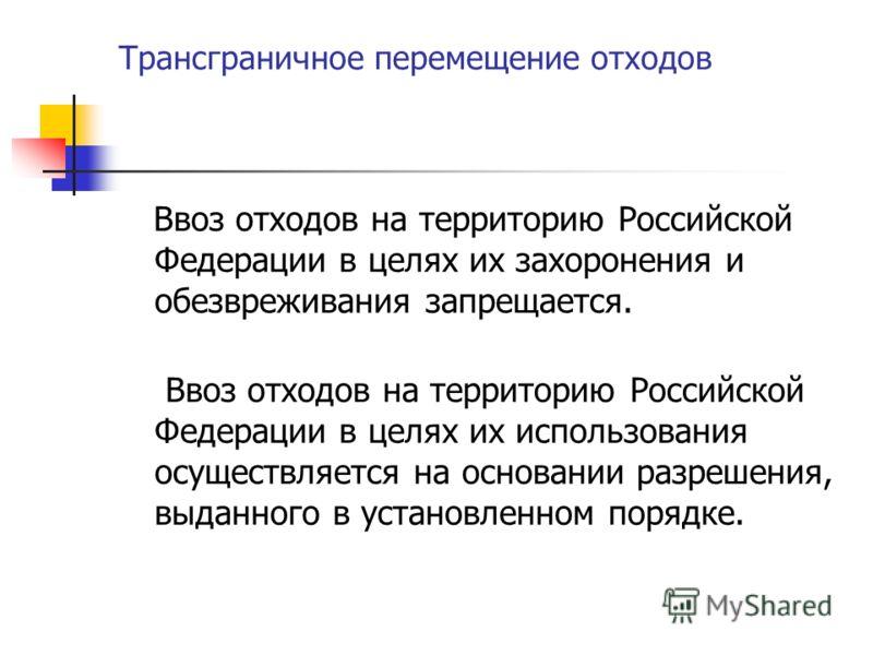 Трансграничное перемещение отходов Ввоз отходов на территорию Российской Федерации в целях их захоронения и обезвреживания запрещается. Ввоз отходов на территорию Российской Федерации в целях их использования осуществляется на основании разрешения, в