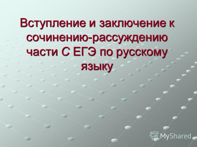 Вступление и заключение к сочинению-рассуждению части С ЕГЭ по русскому языку