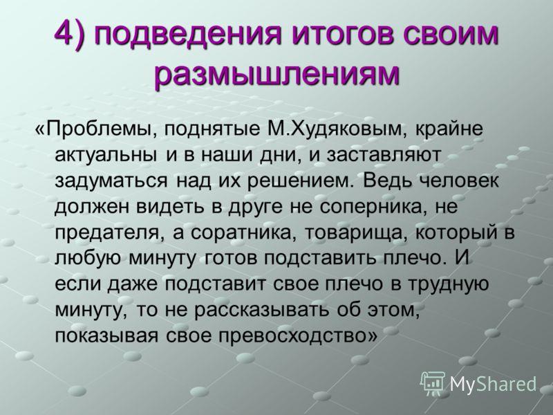 4) подведения итогов своим размышлениям «Проблемы, поднятые М.Худяковым, крайне актуальны и в наши дни, и заставляют задуматься над их решением. Ведь человек должен видеть в друге не соперника, не предателя, а соратника, товарища, который в любую мин