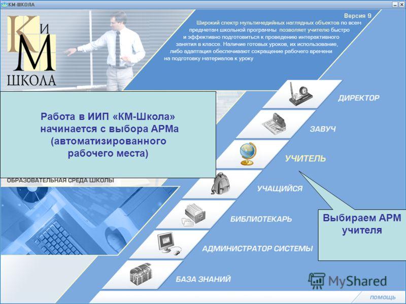Работа в ИИП «КМ-Школа» начинается с выбора АРМа (автоматизированного рабочего места) Выбираем АРМ учителя