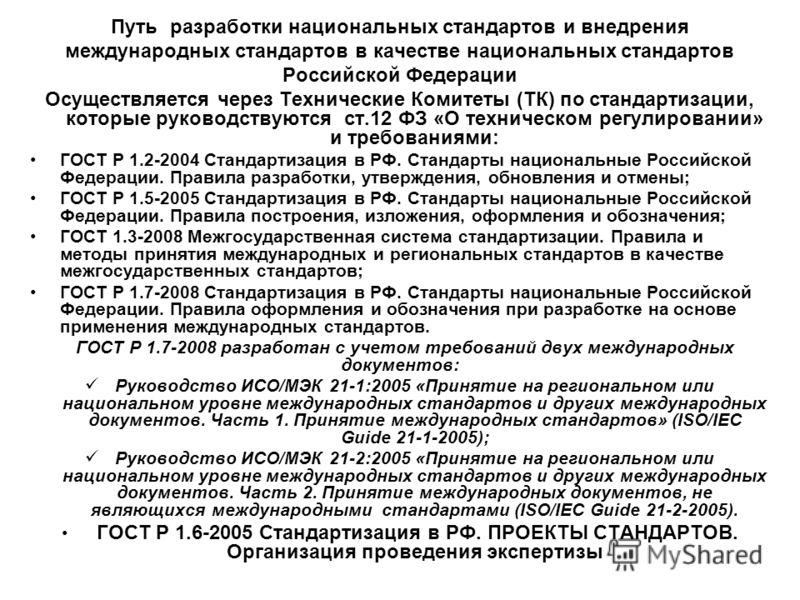 Путь разработки национальных стандартов и внедрения международных стандартов в качестве национальных стандартов Российской Федерации Осуществляется через Технические Комитеты (ТК) по стандартизации, которые руководствуются ст.12 ФЗ «О техническом рег