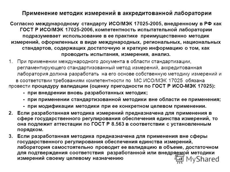 Применение методик измерений в аккредитованной лаборатории Согласно международному стандарту ИСО/МЭК 17025-2005, внедренному в РФ как ГОСТ Р ИСО/МЭК 17025-2006, компетентность испытательной лаборатории подразумевает использование в ее практике преиму