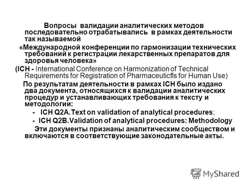 Вопросы валидации аналитических методов последовательно отрабатывались в рамках деятельности так называемой «Международной конференции по гармонизации технических требований к регистрации лекарственных препаратов для здоровья человека» (ICH - Interna