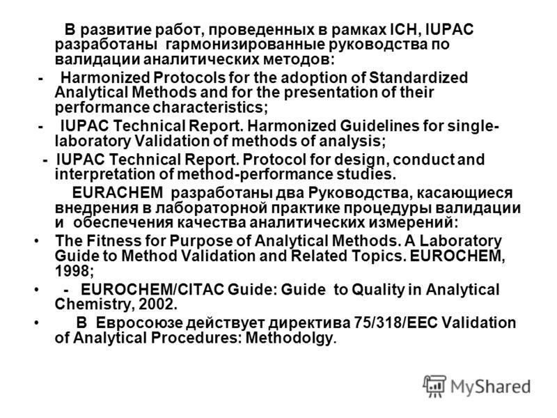 В развитие работ, проведенных в рамках ICH, IUPAC разработаны гармонизированные руководства по валидации аналитических методов: - Harmonized Protocols for the adoption of Standardized Analytical Methods and for the presentation of their performance c