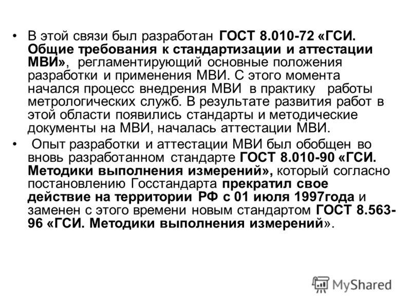 В этой связи был разработан ГОСТ 8.010-72 «ГСИ. Общие требования к стандартизации и аттестации МВИ», регламентирующий основные положения разработки и применения МВИ. С этого момента начался процесс внедрения МВИ в практику работы метрологических служ