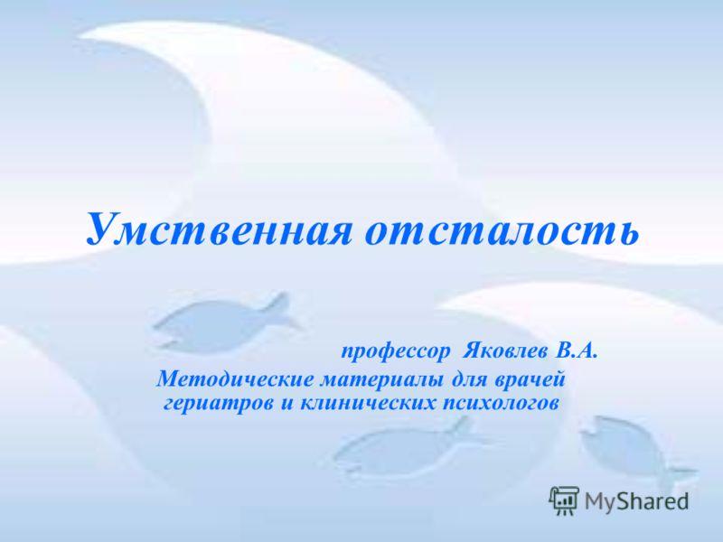 Умственная отсталость профессор Яковлев В.А. Методические материалы для врачей гериатров и клинических психологов