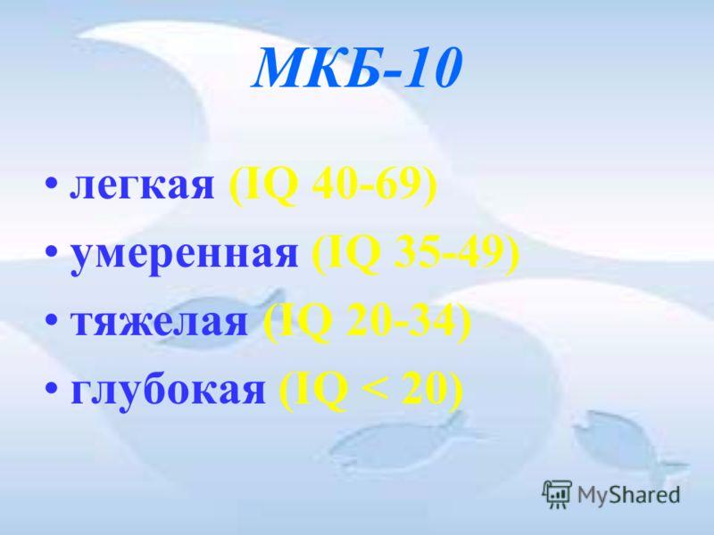 МКБ-10 легкая (IQ 40-69) умеренная (IQ 35-49) тяжелая (IQ 20-34) глубокая (IQ < 20)